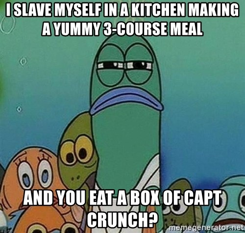 Serious Fish Spongebob - i slave myself in a kitchen making a yummy 3-course meal and you eat a box of capt crunch?