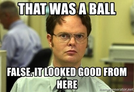 Dwight Schrute - That was a ball false. it looked good from here