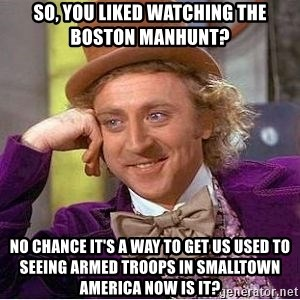 Willy Wonka - So, you liked watching the Boston manhunt? no chance it's a way to get us used to seeing armed troops in smalltown america now is it?
