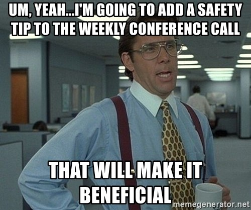 Bill Lumbergh - um, yeah...I'm going to add a safety tip to the weekly conference call that will make it beneficial