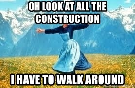 Look at all these - oH LOOK AT ALL THE CONSTRUCTION i HAVE TO WALK AROUND
