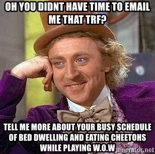Willy Wonka - Oh you didnt have time to email me that trf? tell me more about your busy schedule of bed dwelling and eating cheetohs while playing w.o.w