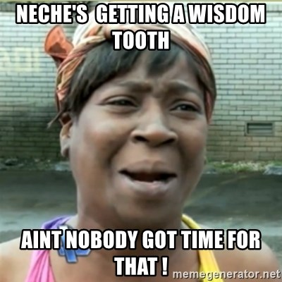 Ain't Nobody got time fo that - Neche's  getting a wisdom tooth  Aint nobody got time for that !