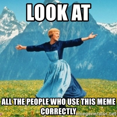 Sound Of Music Lady - Look at  All the people who use this meme correctly