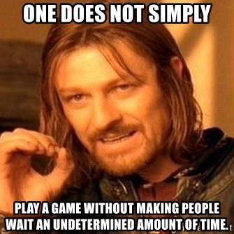 One Does Not Simply - One does not simply play a game without making people wait an undetermined amount of time.