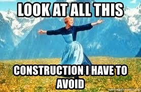 Look at all these - look at all this construction i have to avoid