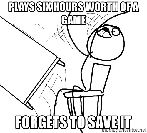 Desk Flip Rage Guy - Plays six hours worth of a game Forgets to save it