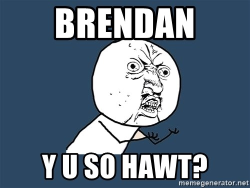 Y U No - Brendan  Y u so hawt?