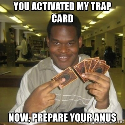 You just activated my trap card - you activated my trap card now, prepare your anus