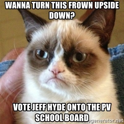 Grumpy Cat  - Wanna turn this frown upside down? Vote Jeff Hyde onto the PV School Board