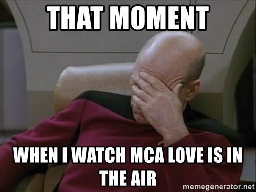 Picardfacepalm - THAT MOMENT When i watch mca love is in the air