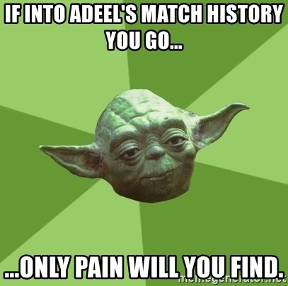 Advice Yoda Gives - IF INTO ADEEL'S MATCH HISTORY YOU GO... ...ONLY PAIN WILL YOU FIND.