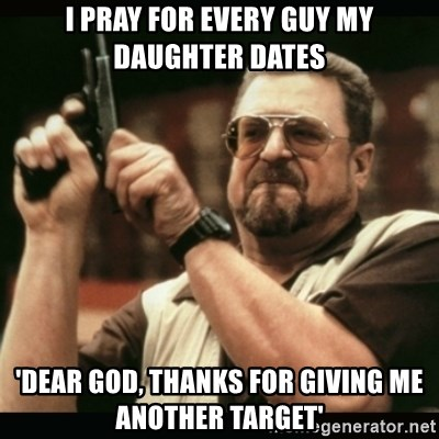 am i the only one around here - I pray for every guy my daughter dates 'Dear god, thanks for giving me another target'