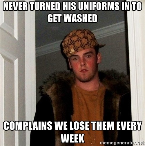 Scumbag Steve - Never turned his uniforms in to get washed Complains we lose them every week