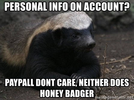 Honey Badger - PERSONAL INFO ON ACCOUNT? PAYPALL DONT CARE, NEITHER DOES HONEY BADGER