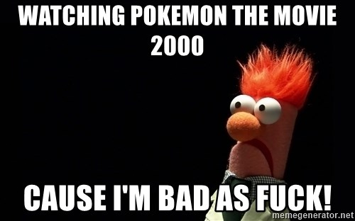 Beaker - Watching pokemon the movie 2000 Cause I'm bad as fuck!