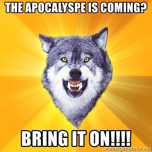 Courage Wolf - the apocalyspe is coming? Bring it on!!!!