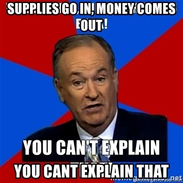 oreilly meme cant explain - Supplies go in, Money comes out YOu cant explain that