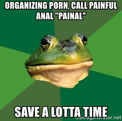 "Foul Bachelor Frog - Organizing porn, call painful anal ""Painal"" save a lotta time"