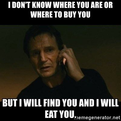 liam neeson taken - I don't know where you are or where to buy you But I will find you and I will eat you.