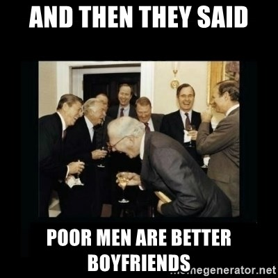 Rich Men Laughing - And then they said poor men are better boyfriends