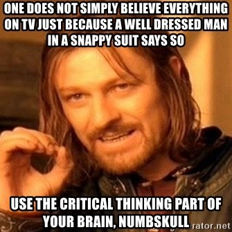 One Does Not Simply - one does not simply believe everything on TV just because a well dressed man in a snappy suit says so Use the critical thinking part of your brain, numbskull