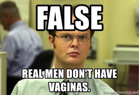 False guy - FALSE Real men don't have vaginas.