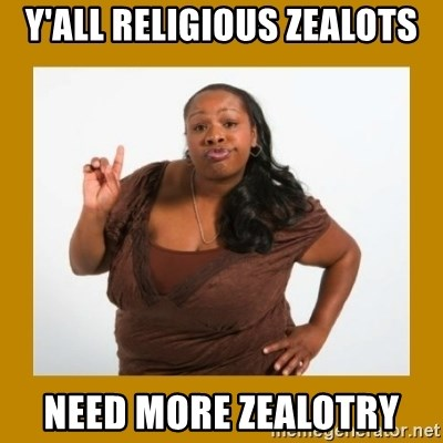 Angry Black Woman - Y'all religious zealots Need more Zealotry