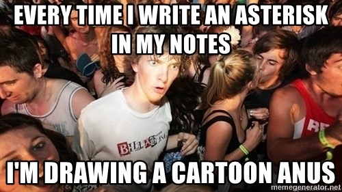 Sudden Realization Ralph - Every time i write an asterisk in my notes I'm drawing a cartoon anus