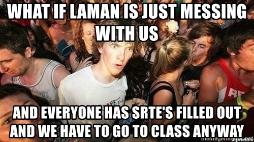 -Sudden Clarity Clarence - What if laman is just messing with us and everyone has srte's filled out and we have to go to class anyway