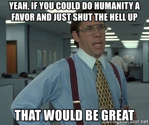 Bill Lumbergh - Yeah, if you could do humanity a favor and just shut the hell up that would be great