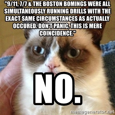 """Grumpy Cat  - """"9/11, 7/7 & the Boston Bomings were all simultaneously running drills with the exact same circumstances as actually occured. don't panic, this is mere coincidence.""""  no."""