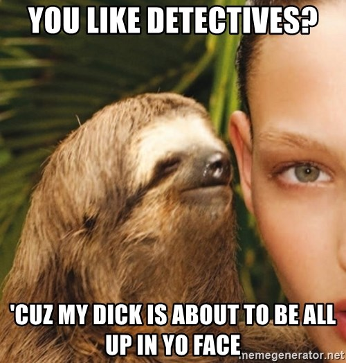 The Rape Sloth - You like detectives? 'cuz my dick is about to be all up in yo face
