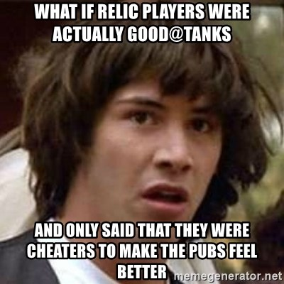 Conspiracy Keanu - what if relic players were actually good@tanks and only said that they were cheaters to make the pubs feel better
