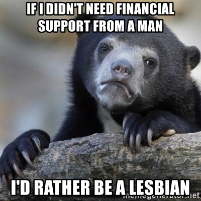 Confession Bear - if I didn't need financial support from a man I'd rather be a lesbian