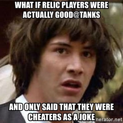 Conspiracy Keanu - what if relic players were actually good@tanks and only said that they were cheaters as a joke