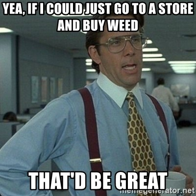 Yeah that'd be great... - yea, if i could just go to a store and buy weed that'd be great