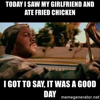 Ice Cube- Today was a Good day - Today I saw My girlfriend and ate fried chicken I got to say, it was a good day