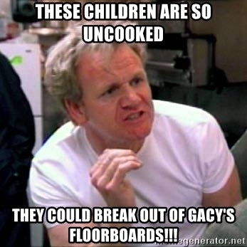 Gordon Ramsay - These children are so uncooked they could break out of gacy's floorboards!!!