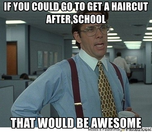 That would be great - If you could go to get a haircut after school That would be awesome