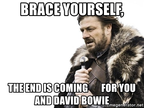 Winter is Coming - Brace yourself, The end is coming       For you and David Bowie