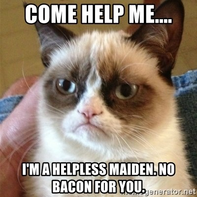 Grumpy Cat  - Come help me.... I'm a helpless maiden. no bacon for you.