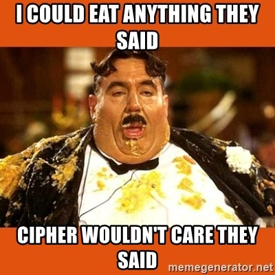 Fat Guy - i could eat anything they said cipher wouldn't care they said