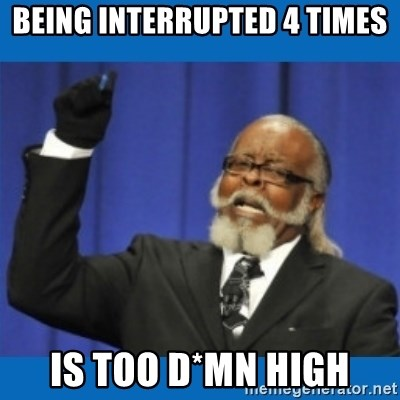 Too damn high - Being interrupted 4 times Is too d*MN high