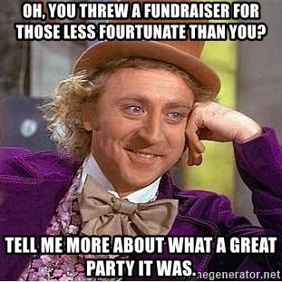 Willy Wonka - Oh, you threw a fundraiser for those less fourtunate than you? tell me more about what a great party it was.