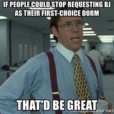 Yeah that'd be great... - IF PEOPLE COULD STOP REQUESTING BJ AS THEIR FIRST-CHOICE DORM THAT'D BE GREAT