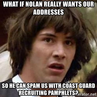 Conspiracy Keanu - What if nolan really wants our addresses So he can spam us with Coast guard recruiting pamphlets?