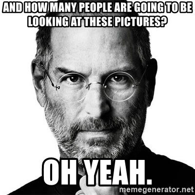 Scumbag Steve Jobs - And how many people are going to be looking at these pictures? Oh yeah.