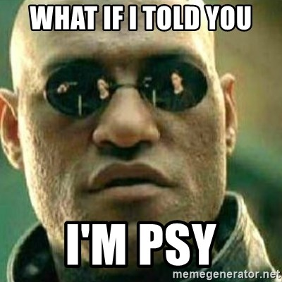 What If I Told You - what if i told you i'm psy