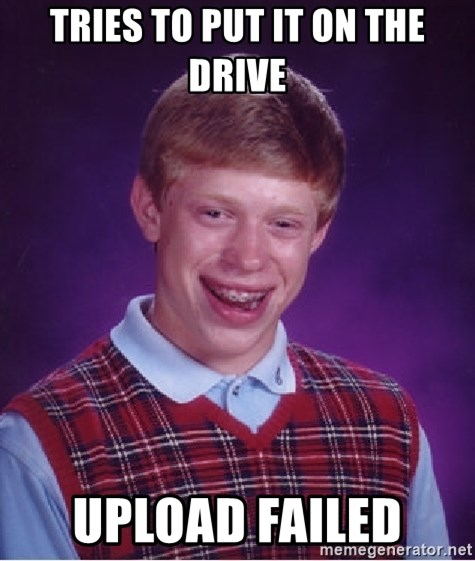 Bad Luck Brian - Tries to put it on the drive upload failed
